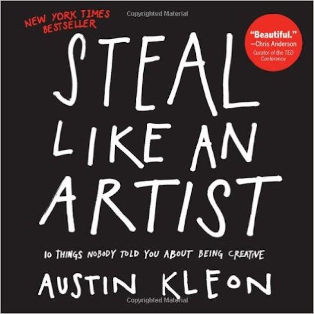 Steal Like an Artist: 10 Things Nobody Told You About Being Creative, by Austin Kleon